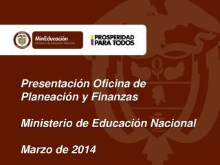 Presentación Oficina de Planeación y Finanzas Ministerio de Educación Nacional Marzo de 2014