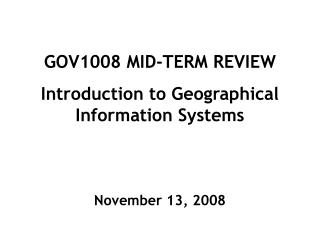 GOV1008 MID-TERM REVIEW Introduction to Geographical Information Systems November 13, 2008