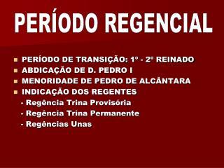 PERÍODO DE TRANSIÇÃO: 1º - 2º REINADO ABDICAÇÃO DE D. PEDRO I MENORIDADE DE PEDRO DE ALCÂNTARA