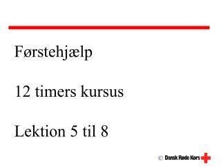Førstehjælp 12 timers kursus Lektion 5 til 8