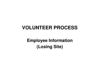 VOLUNTEER PROCESS   Employee Information  Losing Site