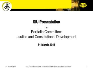 SIU Presentation  to Portfolio Committee:  Justice and Constitutional Development  31 March 2011