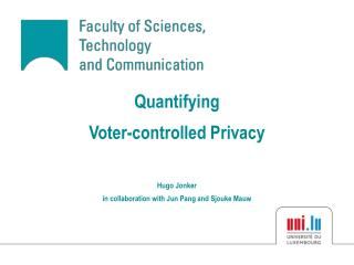 Quantifying Voter-controlled Privacy Hugo Jonker in collaboration with Jun Pang and Sjouke Mauw
