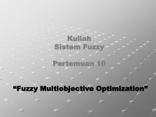 "Kuliah  Sistem Fuzzy Pertemuan 10 ""Fuzzy Multiobjective Optimization"""