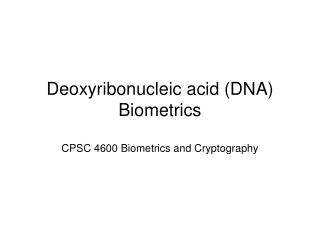Deoxyribonucleic acid (DNA) Biometrics CPSC 4600 Biometrics and Cryptography