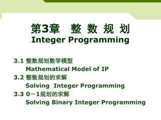 3.1  整数规划数学模型    Mathematical Model of IP 3.2  整数规划的求解 Solving  Integer Programming