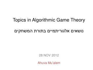 Topics in Algorithmic Game  Theory נושאים  אלגוריתמיים בתורת  המשחקים 28 NOV 2012 Ahuva Mu'alem