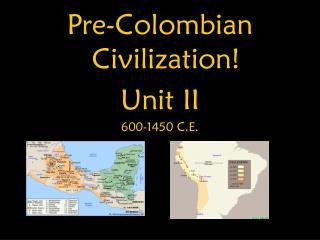 Pre-Colombian Civilization! Unit II 600-1450 C.E.