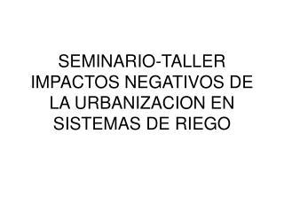 SEMINARIO-TALLER IMPACTOS NEGATIVOS DE LA URBANIZACION EN SISTEMAS DE RIEGO