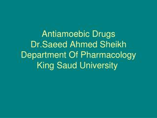 Antiamoebic Drugs Dr.Saeed Ahmed Sheikh Department Of Pharmacology King Saud University