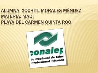 Alumna: Xochitl Morales Méndez Materia: MADI Playa del Carmen Quinta Roo.