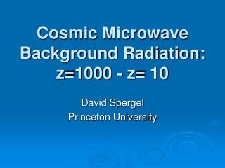 Cosmic Microwave Background Radiation: z=1000 - z= 10
