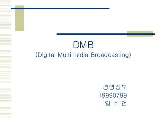 DMB (Digital Multimedia Broadcasting) 경영정보  19990799  임 수 언