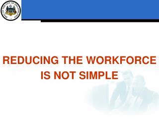 REDUCING THE WORKFORCE  IS NOT SIMPLE