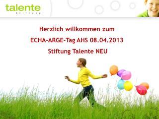 Herzlich willkommen zum  ECHA-ARGE-Tag AHS 08.04.2013  Stiftung Talente NEU