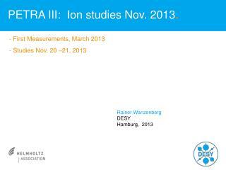 PETRA III:  Ion studies Nov. 2013 .