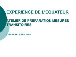 EXPERIENCE DE L'EQUATEUR ATELIER DE PREPARATION MESURES TRANSITOIRES KINSHASA  MARS  2008