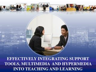 EFFECTIVELY INTEGRATING SUPPORT TOOLS, MULTIMEDIA  AND HYPERMEDIA INTO TEACHING AND LEARNING