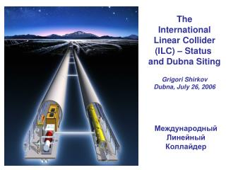 The International Linear Collider (ILC) – Status  and Dubna Siting Grigori Shirkov