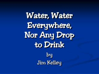 Water, Water Everywhere, Nor Any Drop  to Drink