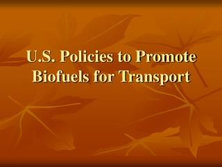 U.S. Policies to Promote Biofuels for Transport