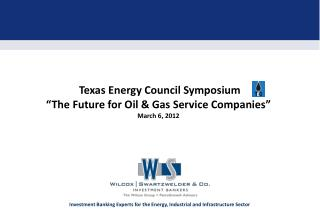 Texas Energy Council Symposium �The Future for Oil & Gas Service Companies�  March 6, 2012