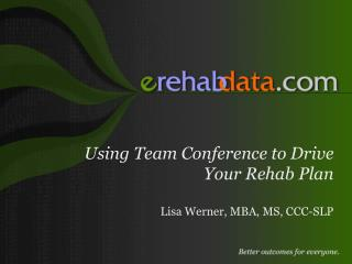 Using Team Conference to Drive Your Rehab Plan Lisa Werner, MBA, MS, CCC-SLP