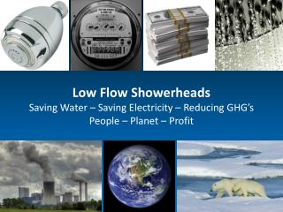 Low Flow Showerheads Saving Water – Saving Electricity – Reducing GHG's People – Planet – Profit