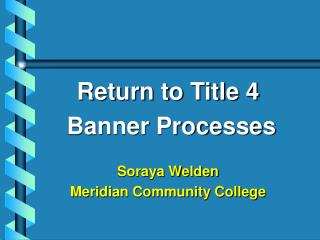 Return to Title 4  Banner Processes Soraya Welden Meridian Community College