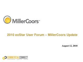 2010 eoStar User Forum � MillerCoors Update August 12, 2010