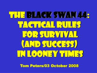 The  Black Swan 44 : Tactical Rules  for Survival  (and success)  in Looney times