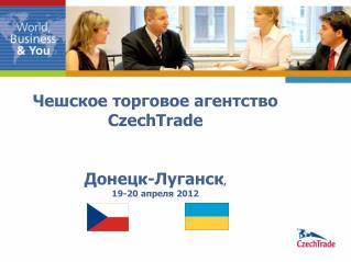 Чешское торговое агентство  CzechTrade  Донецк-Луганск ,  19-20  апреля 201 2