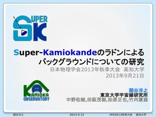 S uper- Kamiokande のラドンによるバックグラウンドについての研究 日本物理学会 2013 年秋季大会 高知 大学 2013 年 9 月 21 日