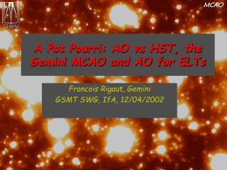 A Pot Pourri: AO vs HST, the Gemini MCAO and AO for ELTs