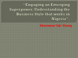 """Engaging an Emerging Superpower; Understanding the Business Style that works in Nigeria""."