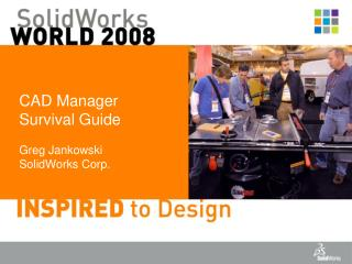 CAD Manager Survival Guide Greg Jankowski SolidWorks Corp.