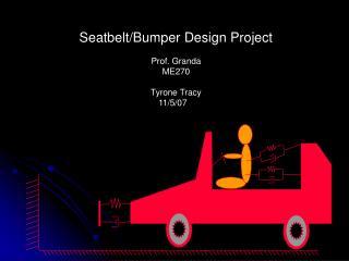 Seatbelt/Bumper Design Project Prof. Granda ME270 Tyrone Tracy 11/5/07