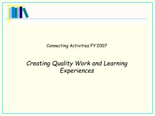 Connecting Activities FY'2007 Creating Quality Work and Learning Experiences