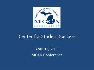 Center for Student Success April  13, 2011 MCAN Conference