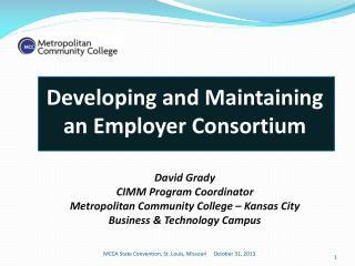 Developing and Maintaining an Employer Consortium David Grady CIMM Program Coordinator