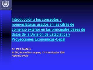 IX RECOMEX ALADI, Montevideo- Uruguay, 17-18 de Octubre 2006 Alejandra Ovalle