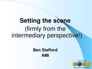 Setting the scene  (firmly from the intermediary perspective!) Ben Stafford AMI