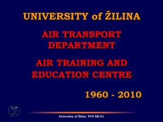 UNIVERSITY of ŽILINA AIR TRANSPORT DEPARTMENT AIR TRAINING  AND EDUCATION  CENTRE