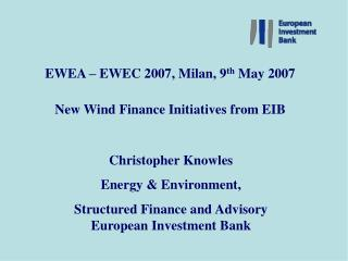 EWEA – EWEC 2007, Milan, 9 th  May 2007 New Wind Finance Initiatives from EIB