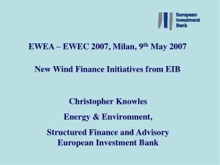 EWEA � EWEC 2007, Milan, 9 th  May 2007 New Wind Finance Initiatives from EIB