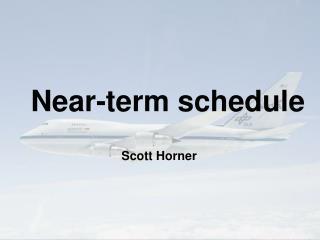 Near-term schedule