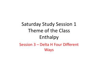 Saturday Study Session 1 Theme of the Class Enthalpy