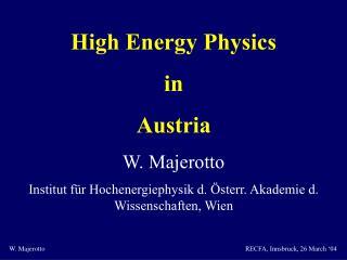 High Energy Physics in Austria W. Majerotto