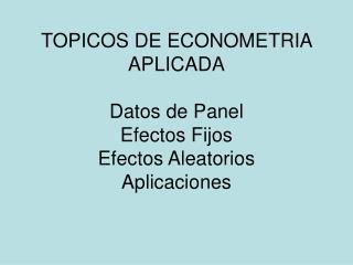 TOPICOS DE ECONOMETRIA APLICADA Datos de Panel Efectos Fijos Efectos Aleatorios Aplicaciones