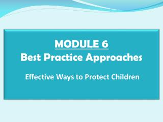 MODULE  6 Best Practice Approaches  Effective Ways to Protect Children